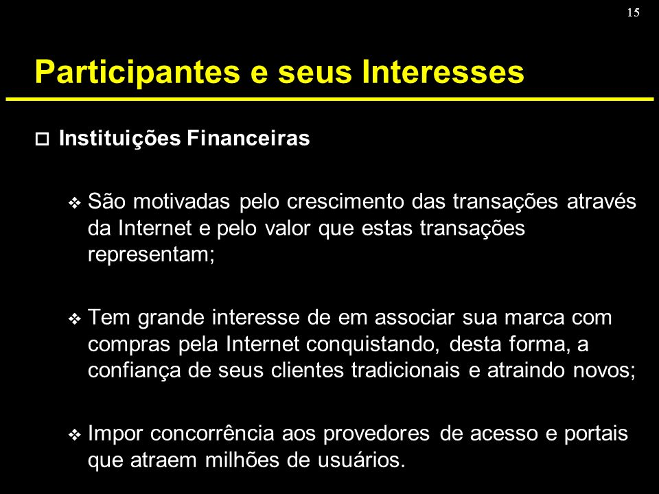 15 Participantes e seus Interesses o Instituições Financeiras v São motivadas pelo crescimento das transações através da Internet e pelo valor que est