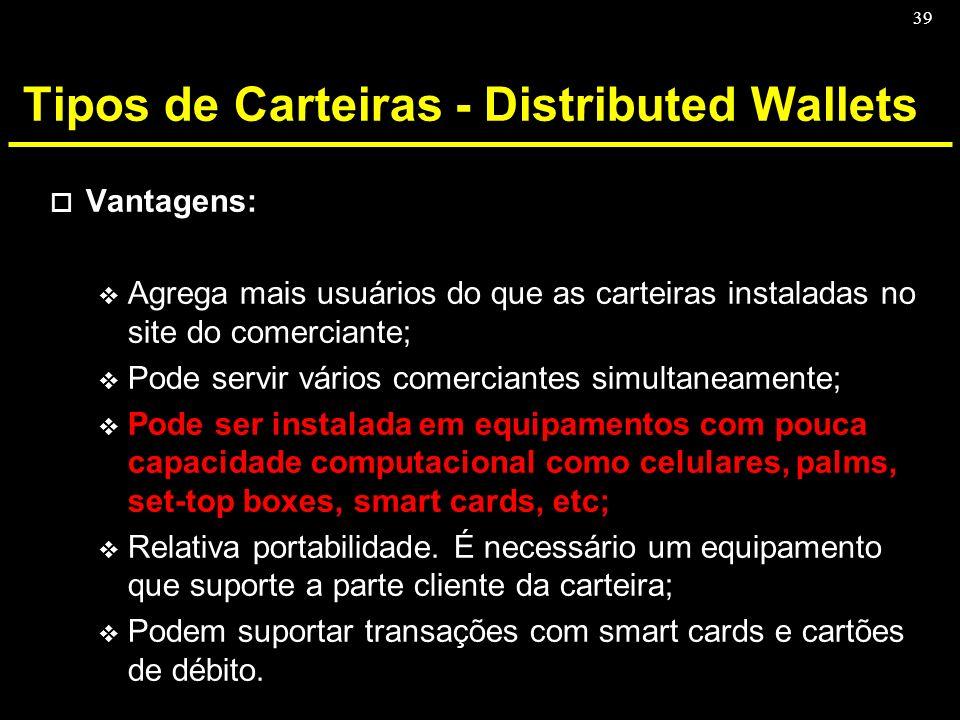 39 Tipos de Carteiras - Distributed Wallets o Vantagens: v Agrega mais usuários do que as carteiras instaladas no site do comerciante; v Pode servir v