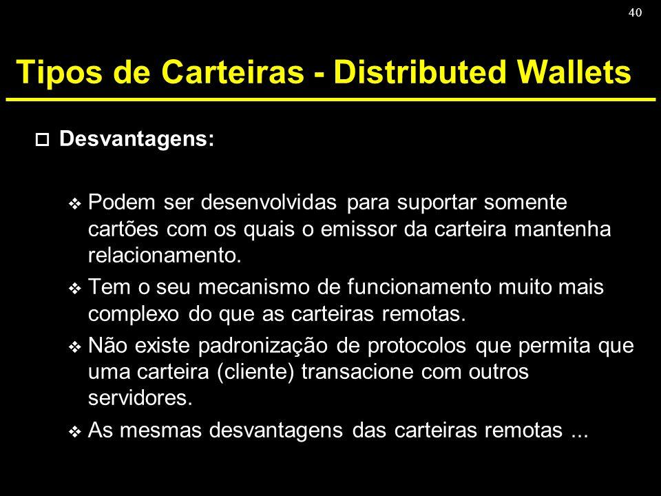 40 Tipos de Carteiras - Distributed Wallets o Desvantagens: v Podem ser desenvolvidas para suportar somente cartões com os quais o emissor da carteira