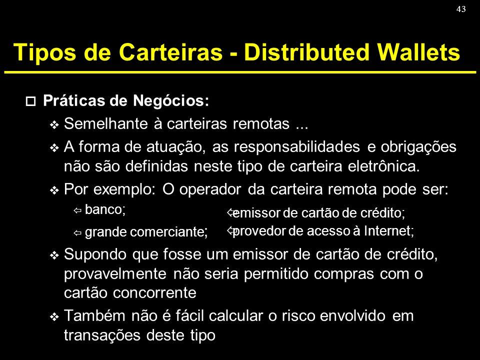 43 Tipos de Carteiras - Distributed Wallets o Práticas de Negócios: v Semelhante à carteiras remotas... v A forma de atuação, as responsabilidades e o