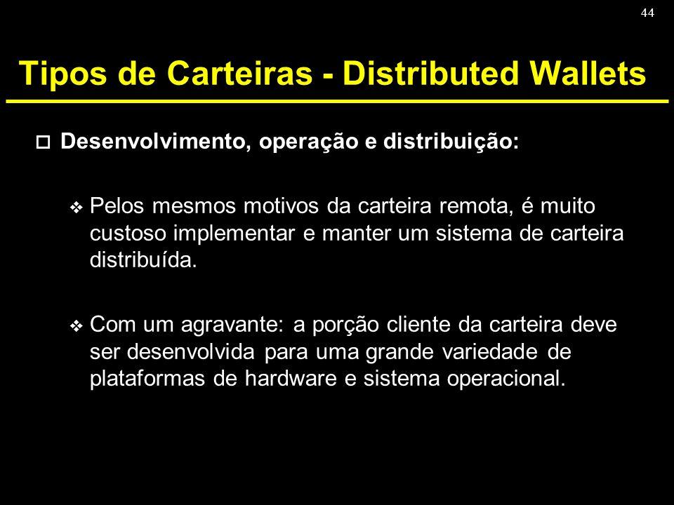 44 Tipos de Carteiras - Distributed Wallets o Desenvolvimento, operação e distribuição: v Pelos mesmos motivos da carteira remota, é muito custoso imp