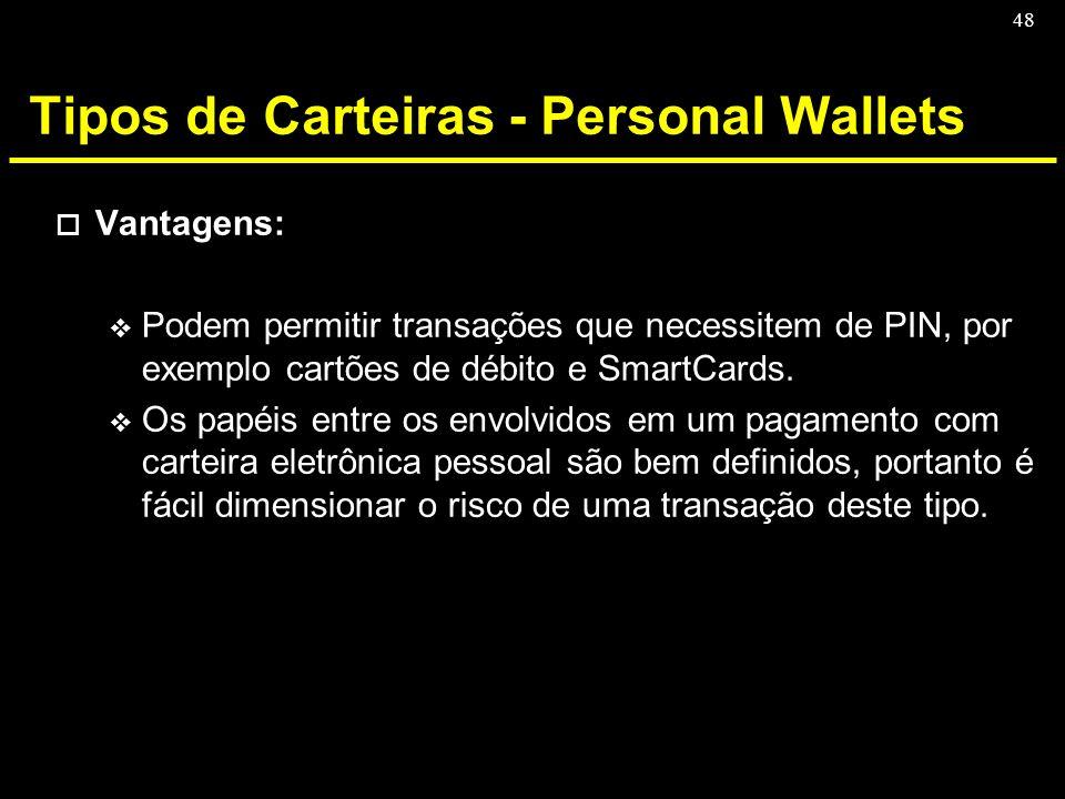 48 Tipos de Carteiras - Personal Wallets o Vantagens: v Podem permitir transações que necessitem de PIN, por exemplo cartões de débito e SmartCards. v
