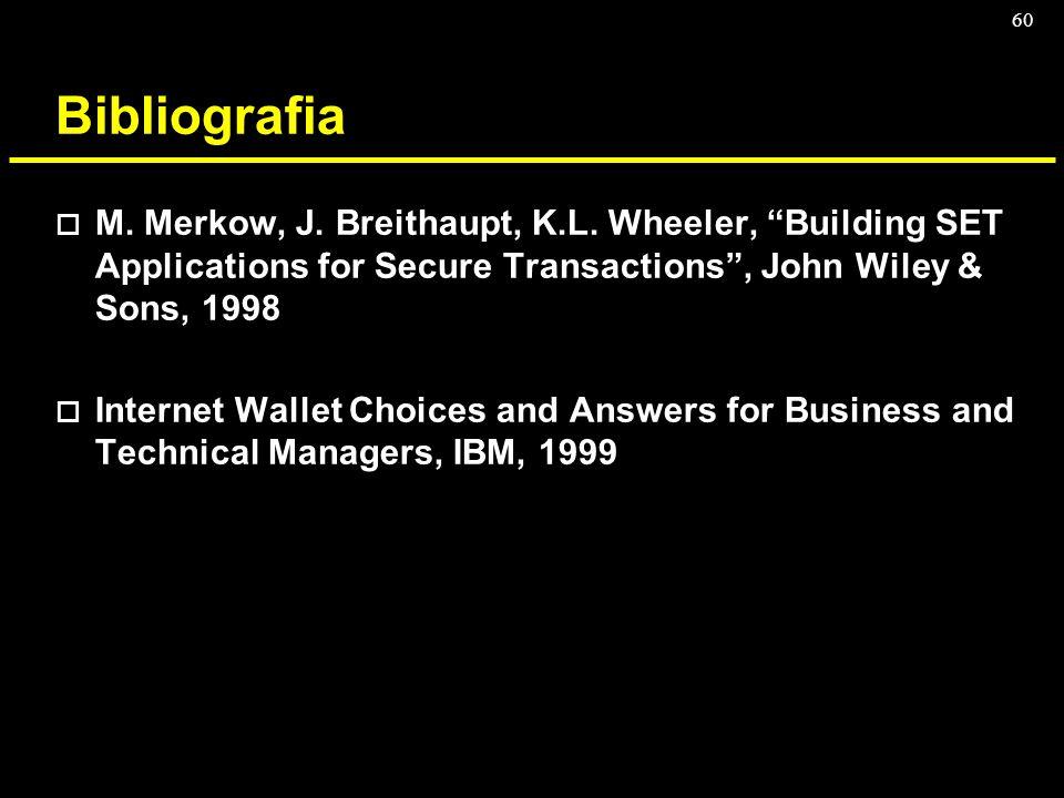60 Bibliografia o M. Merkow, J. Breithaupt, K.L. Wheeler, Building SET Applications for Secure Transactions, John Wiley & Sons, 1998 o Internet Wallet