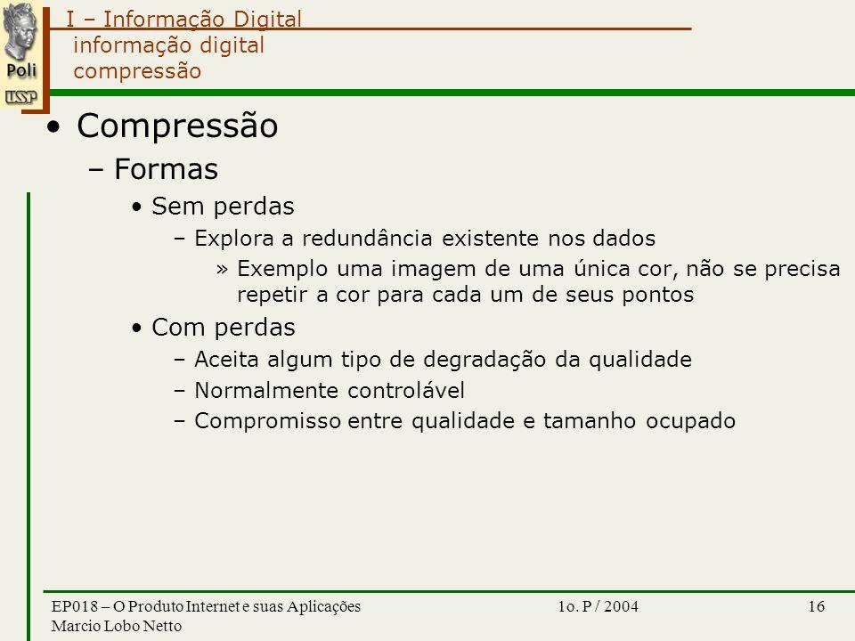 I – Informação Digital 1o. P / 2004EP018 – O Produto Internet e suas Aplicações Marcio Lobo Netto 16 informação digital compressão Compressão –Formas