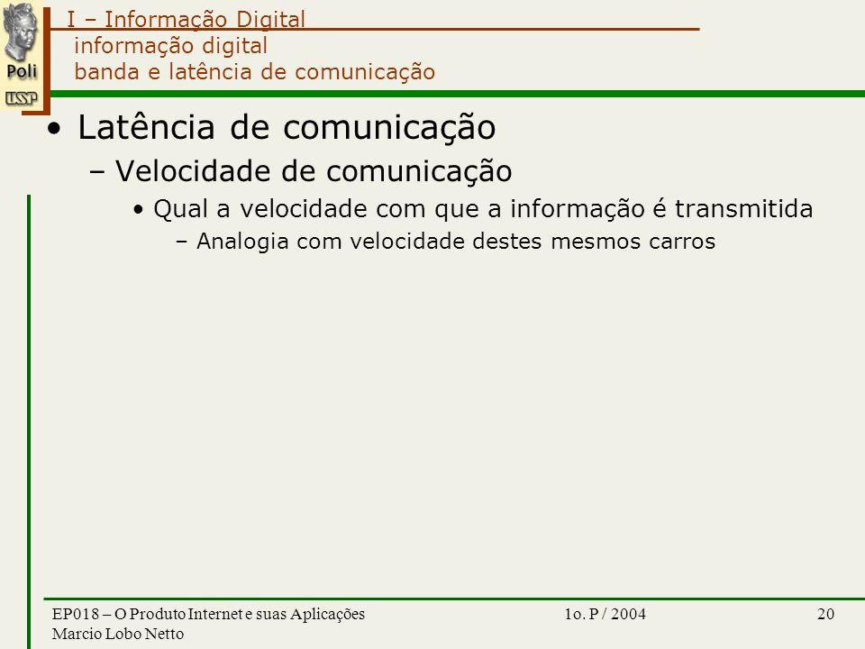 I – Informação Digital 1o. P / 2004EP018 – O Produto Internet e suas Aplicações Marcio Lobo Netto 20 informação digital banda e latência de comunicaçã