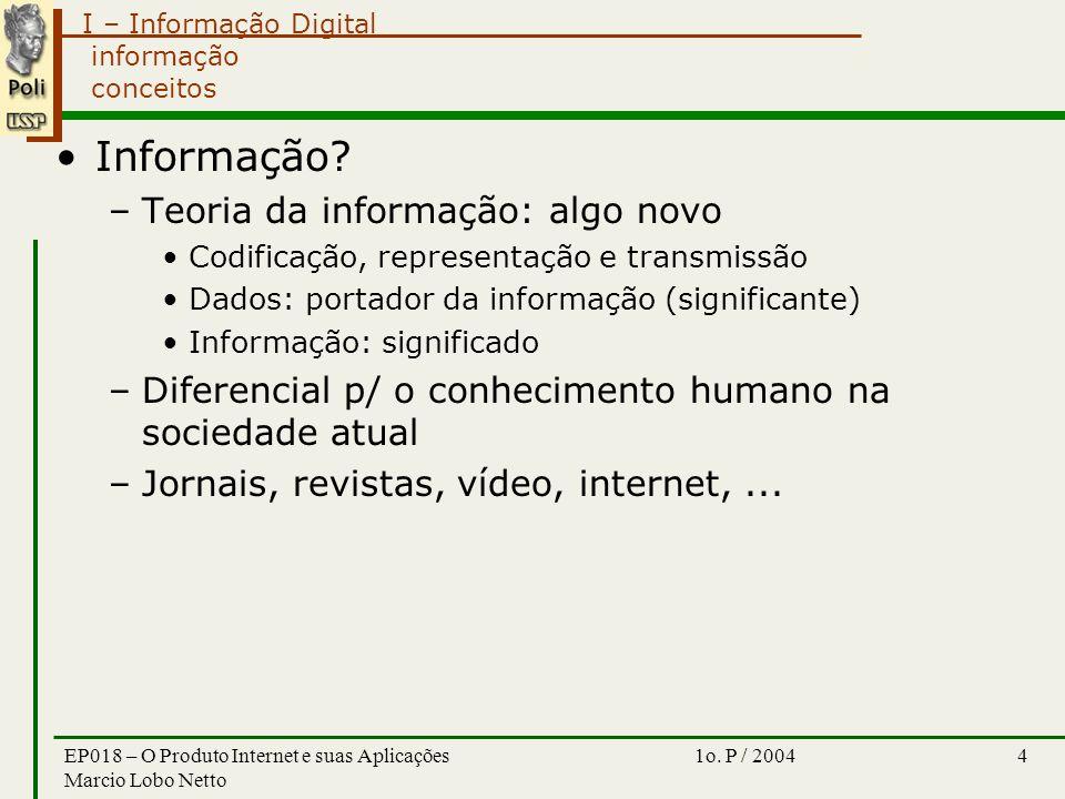 I – Informação Digital 1o. P / 2004EP018 – O Produto Internet e suas Aplicações Marcio Lobo Netto 4 informação conceitos Informação? –Teoria da inform