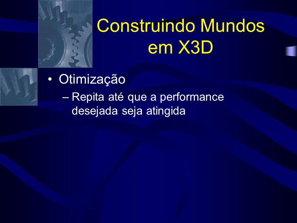 Construindo Mundos em X3D Otimização –Repita até que a performance desejada seja atingida