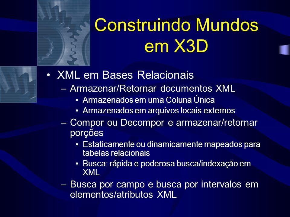 Construindo Mundos em X3D XML em Bases Relacionais –Armazenar/Retornar documentos XML Armazenados em uma Coluna Única Armazenados em arquivos locais externos –Compor ou Decompor e armazenar/retornar porções Estaticamente ou dinamicamente mapeados para tabelas relacionais Busca: rápida e poderosa busca/indexação em XML –Busca por campo e busca por intervalos em elementos/atributos XML