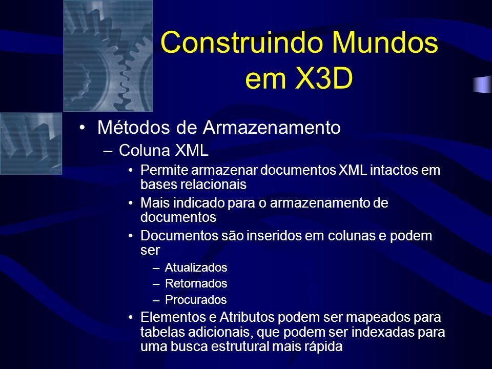 Construindo Mundos em X3D Métodos de Armazenamento –Coluna XML Permite armazenar documentos XML intactos em bases relacionais Mais indicado para o armazenamento de documentos Documentos são inseridos em colunas e podem ser –Atualizados –Retornados –Procurados Elementos e Atributos podem ser mapeados para tabelas adicionais, que podem ser indexadas para uma busca estrutural mais rápida