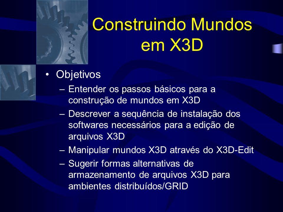 Construindo Mundos em X3D Objetivos –Entender os passos básicos para a construção de mundos em X3D –Descrever a sequência de instalação dos softwares necessários para a edição de arquivos X3D –Manipular mundos X3D através do X3D-Edit –Sugerir formas alternativas de armazenamento de arquivos X3D para ambientes distribuídos/GRID