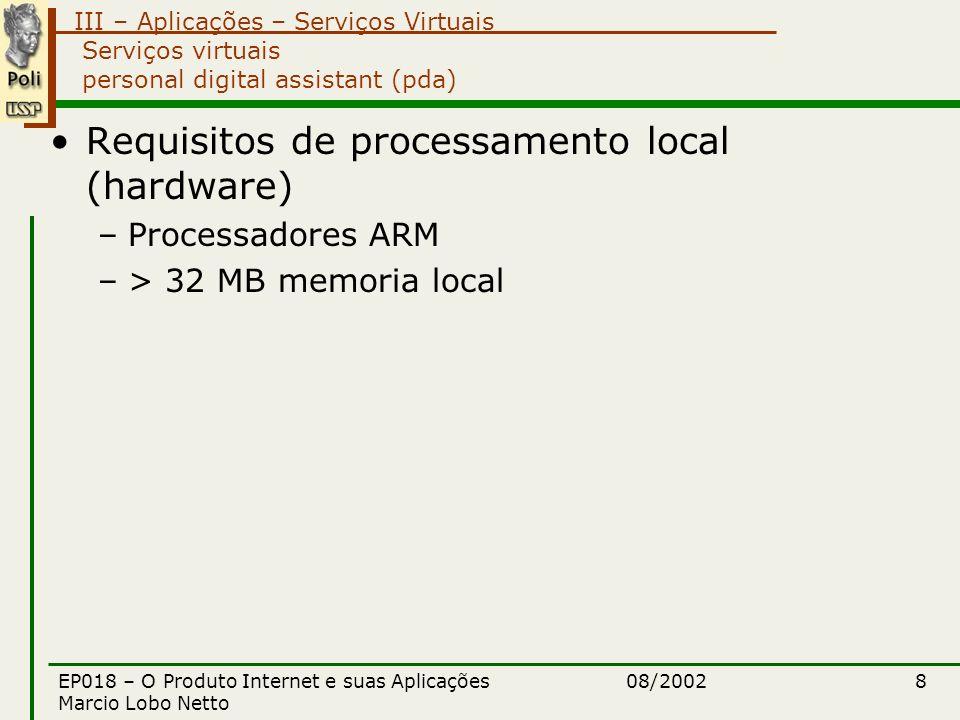 III – Aplicações – Serviços Virtuais 08/2002EP018 – O Produto Internet e suas Aplicações Marcio Lobo Netto 8 Serviços virtuais personal digital assistant (pda) Requisitos de processamento local (hardware) –Processadores ARM –> 32 MB memoria local