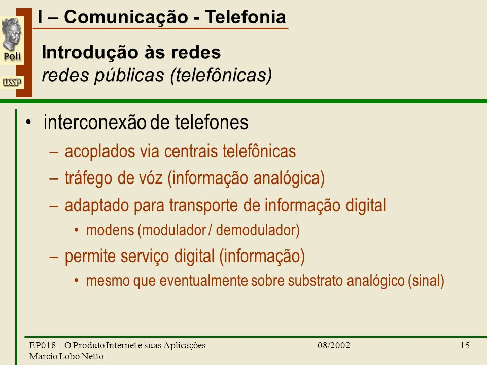 I – Comunicação - Telefonia 08/2002EP018 – O Produto Internet e suas Aplicações Marcio Lobo Netto 15 Introdução às redes redes públicas (telefônicas) interconexão de telefones –acoplados via centrais telefônicas –tráfego de vóz (informação analógica) –adaptado para transporte de informação digital modens (modulador / demodulador) –permite serviço digital (informação) mesmo que eventualmente sobre substrato analógico (sinal)