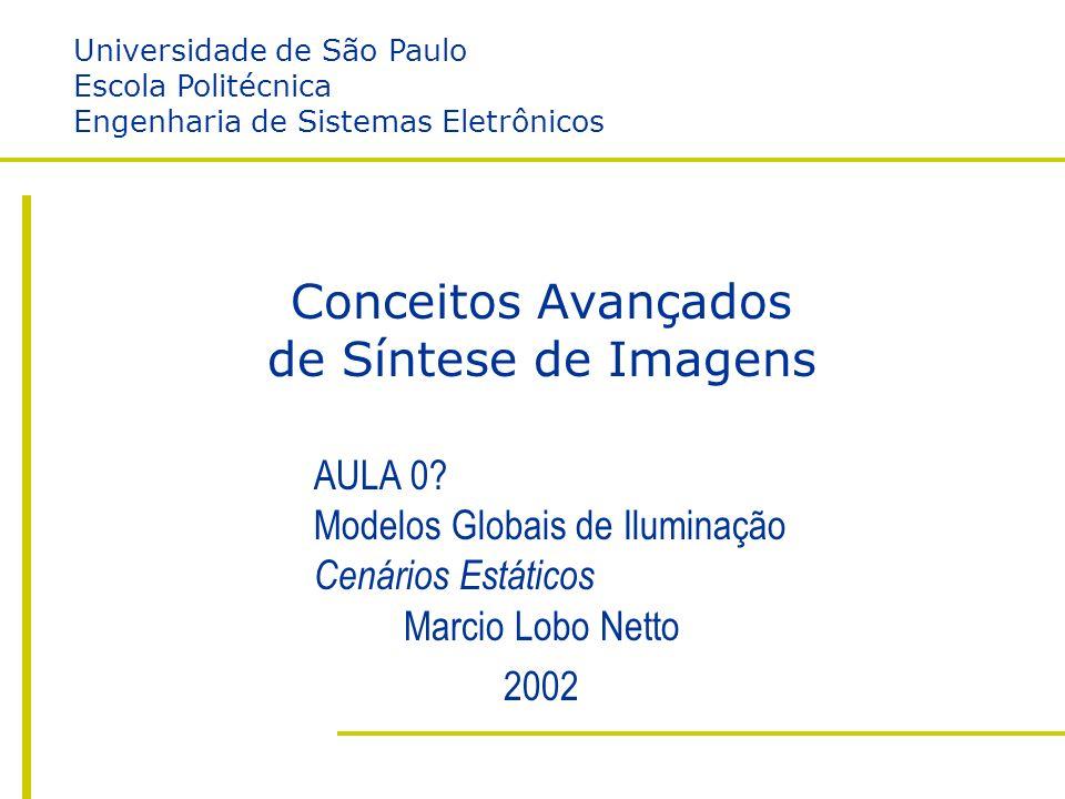 II – Modelos Globais de Iluminação – Cenário Estático Escola Politécnica da USP Engenharia de Sistemas Eletrônicos Marcio Lobo Netto http://www.lsi.usp.br/~lobonett/courses/graduation/PSI5789 Conceitos Avançados de Síntese de Imagens Marcio Lobo Netto 2002 AULA 0.