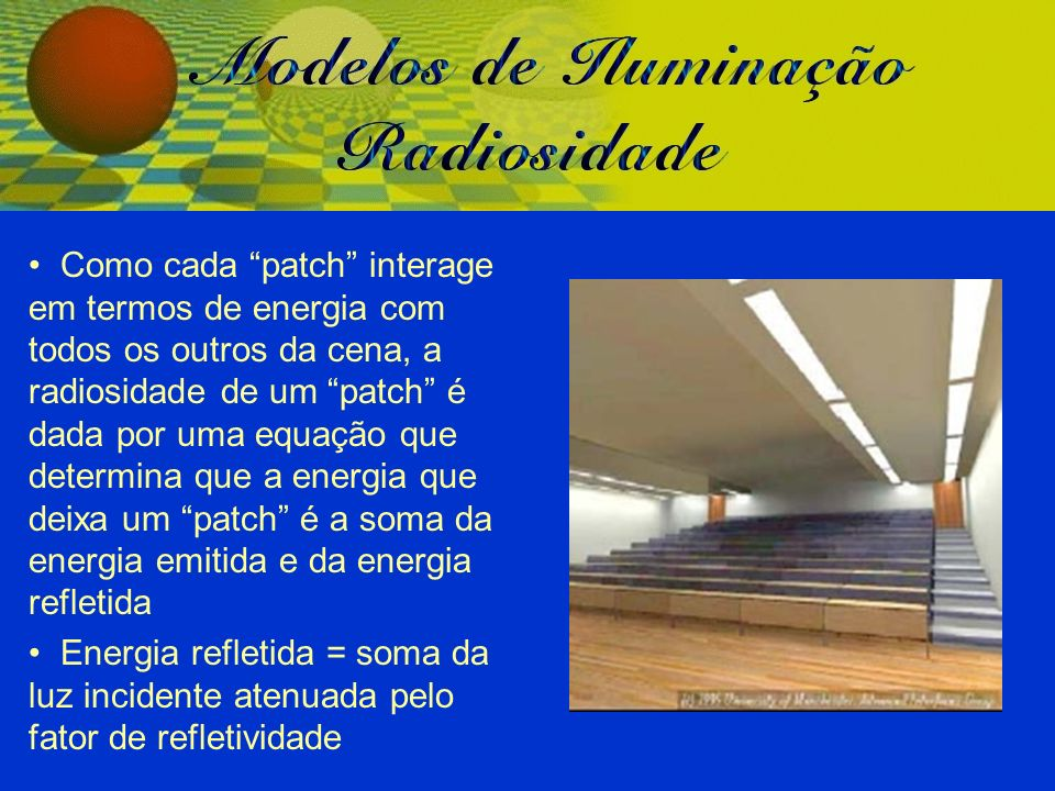 Como cada patch interage em termos de energia com todos os outros da cena, a radiosidade de um patch é dada por uma equação que determina que a energia que deixa um patch é a soma da energia emitida e da energia refletida Energia refletida = soma da luz incidente atenuada pelo fator de refletividade