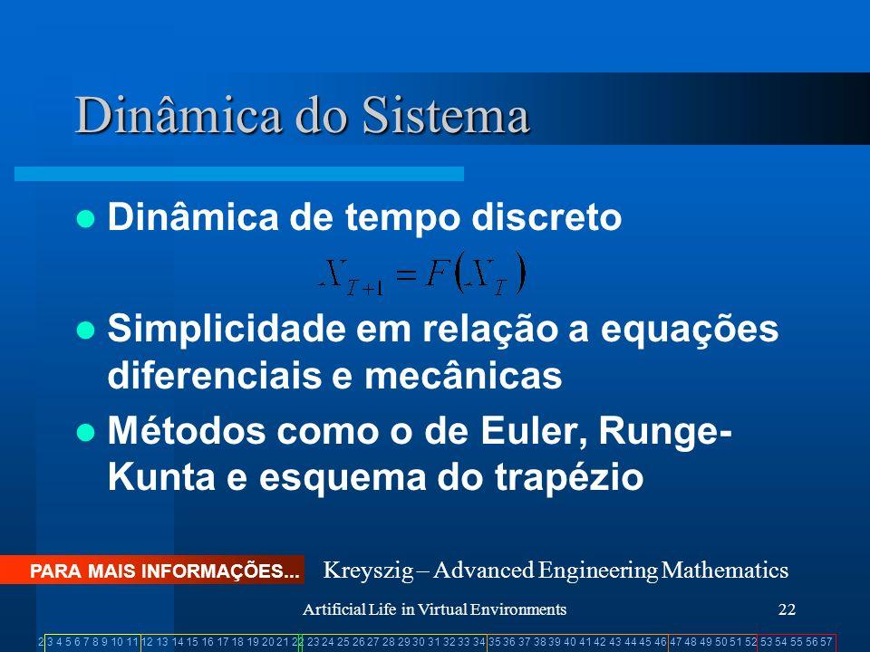 2 3 4 5 6 7 8 9 10 11 12 13 14 15 16 17 18 19 20 21 22 23 24 25 26 27 28 29 30 31 32 33 34 35 36 37 38 39 40 41 42 43 44 45 46 47 48 49 50 51 52 53 54 55 56 57 Artificial Life in Virtual Environments22 Dinâmica do Sistema Dinâmica de tempo discreto Simplicidade em relação a equações diferenciais e mecânicas Métodos como o de Euler, Runge- Kunta e esquema do trapézio PARA MAIS INFORMAÇÕES...