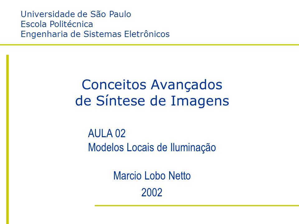 I – Modelos Locais de Iluminação Escola Politécnica da USP Engenharia de Sistemas Eletrônicos Marcio Lobo Netto http://www.lsi.usp.br/~lobonett/courses/graduation/PSI5789 Conceitos Avançados de Síntese de Imagens Marcio Lobo Netto 2002 AULA 02 Modelos Locais de Iluminação Universidade de São Paulo Escola Politécnica Engenharia de Sistemas Eletrônicos