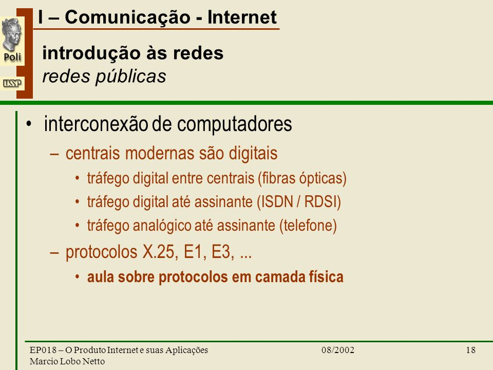 I – Comunicação - Internet 08/2002EP018 – O Produto Internet e suas Aplicações Marcio Lobo Netto 18 introdução às redes redes públicas interconexão de
