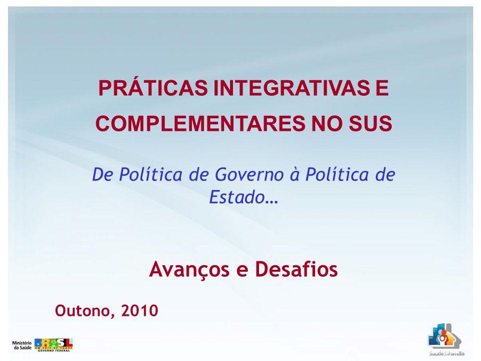PRÁTICAS INTEGRATIVAS E COMPLEMENTARES NO SUS De Política de Governo à Política de Estado… Avanços e Desafios Outono, 2010