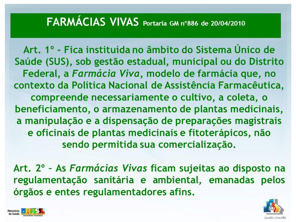 Art. 1º - Fica instituída no âmbito do Sistema Único de Saúde (SUS), sob gestão estadual, municipal ou do Distrito Federal, a Farmácia Viva, modelo de