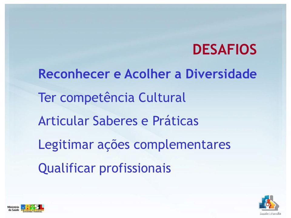 DESAFIOS Reconhecer e Acolher a Diversidade Ter competência Cultural Articular Saberes e Práticas Legitimar ações complementares Qualificar profission
