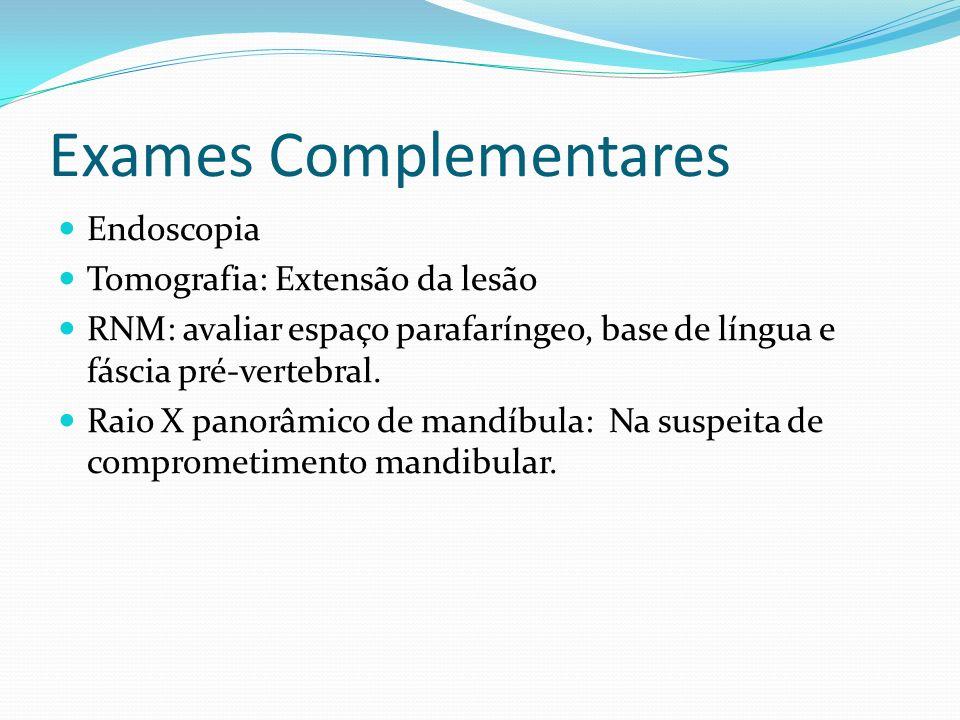 Exames Complementares Endoscopia Tomografia: Extensão da lesão RNM: avaliar espaço parafaríngeo, base de língua e fáscia pré-vertebral. Raio X panorâm
