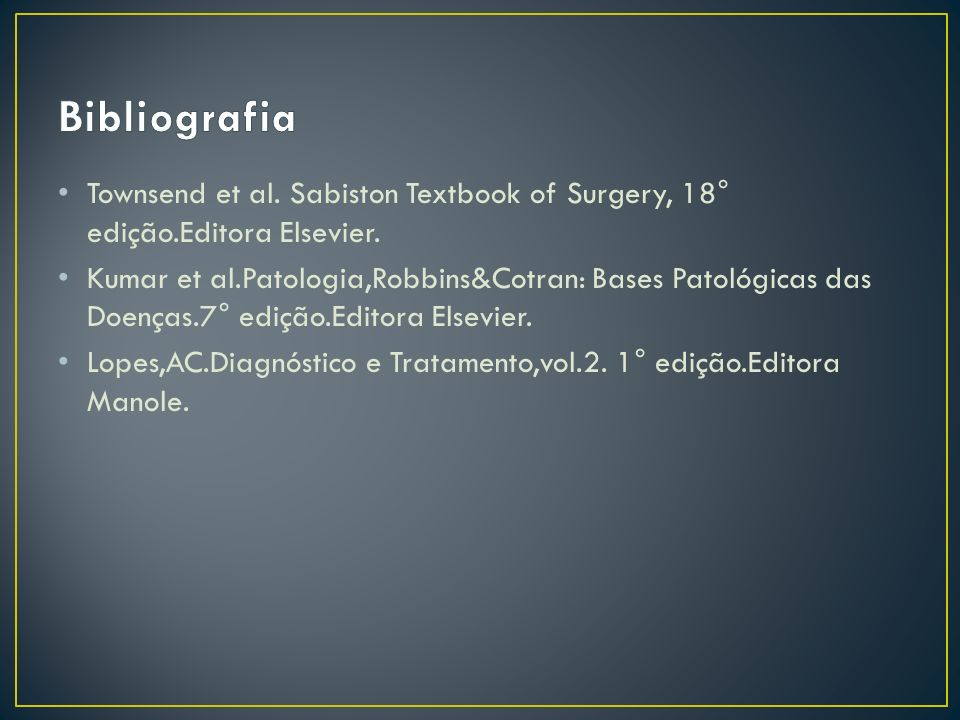 Townsend et al. Sabiston Textbook of Surgery, 18° edição.Editora Elsevier. Kumar et al.Patologia,Robbins&Cotran: Bases Patológicas das Doenças.7° ediç