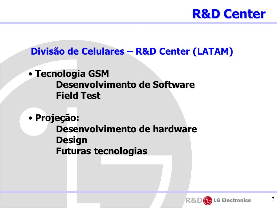 R&D 7 Divisão de Celulares – R&D Center (LATAM) Tecnologia GSM Desenvolvimento de Software Desenvolvimento de Software Field Test Projeção: Desenvolvi