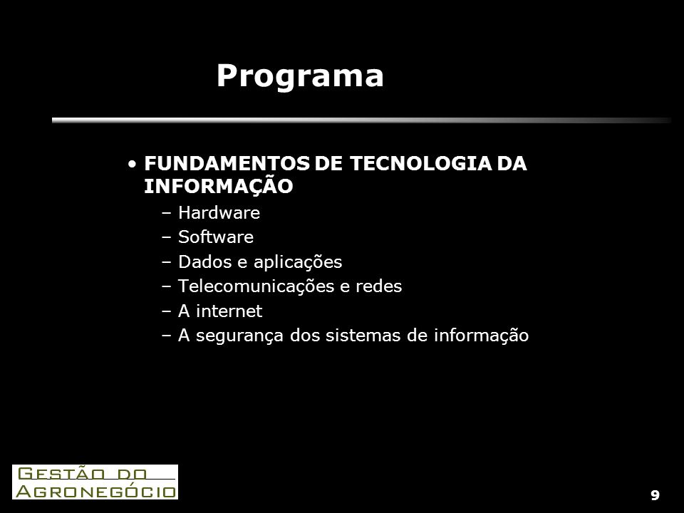 9 Programa FUNDAMENTOS DE TECNOLOGIA DA INFORMAÇÃO –Hardware –Software –Dados e aplicações –Telecomunicações e redes –A internet –A segurança dos sistemas de informação