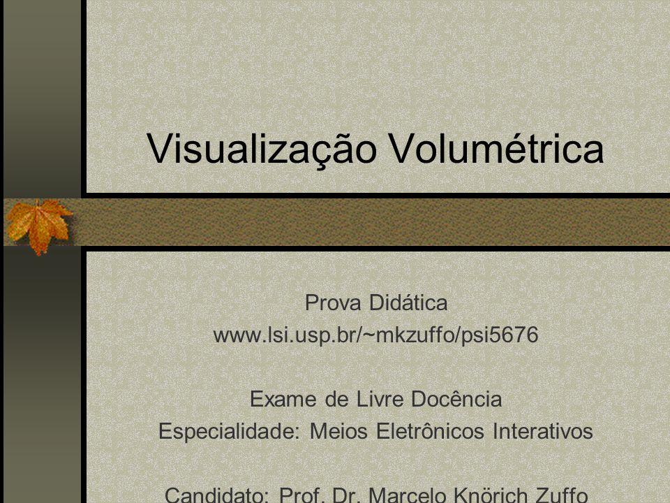 Visualização Volumétrica Prova Didática www.lsi.usp.br/~mkzuffo/psi5676 Exame de Livre Docência Especialidade: Meios Eletrônicos Interativos Candidato