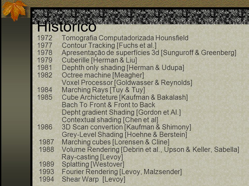 Histórico 1972 Tomografia Computadorizada Hounsfield 1977 Contour Tracking [Fuchs et al.] 1978 Apresentação de superfícies 3d [Sunguroff & Greenberg]