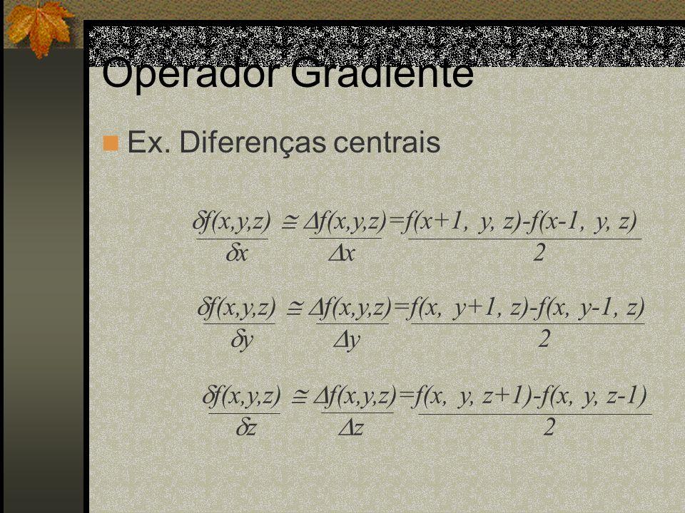 Operador Gradiente Ex. Diferenças centrais f(x,y,z) f(x,y,z)=f(x+1, y, z)-f(x-1, y, z) x x2 f(x,y,z) f(x,y,z)=f(x, y+1, z)-f(x, y-1, z) y y2 f(x,y,z)