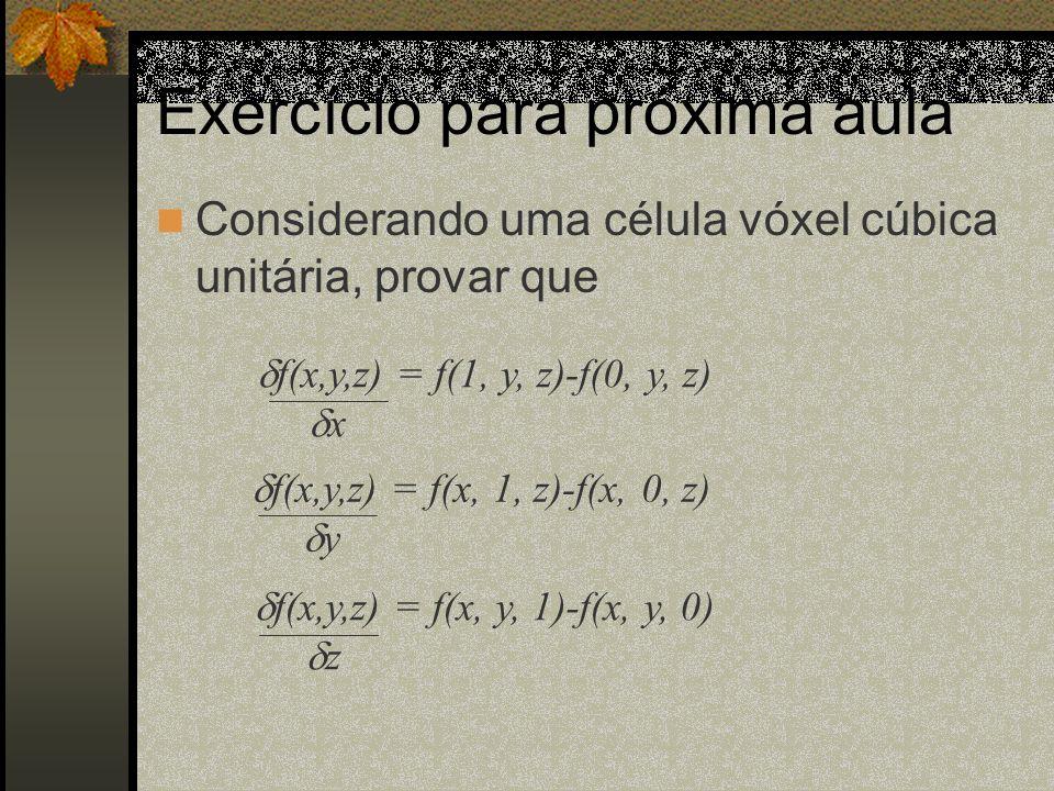 Exercício para próxima aula Considerando uma célula vóxel cúbica unitária, provar que f(x,y,z) = f(1, y, z)-f(0, y, z) x f(x,y,z) = f(x, 1, z)-f(x, 0,
