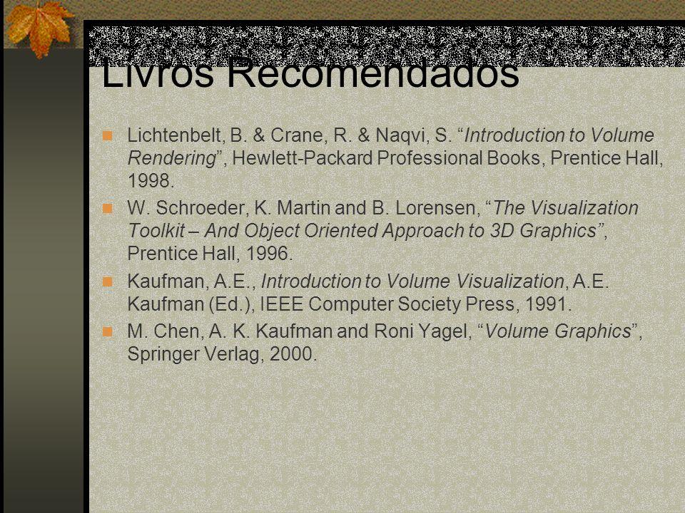 Livros Recomendados Lichtenbelt, B. & Crane, R. & Naqvi, S. Introduction to Volume Rendering, Hewlett-Packard Professional Books, Prentice Hall, 1998.
