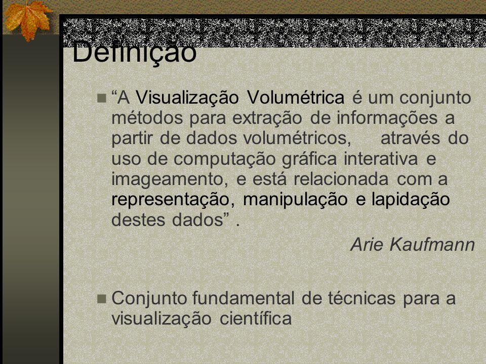 Definição A Visualização Volumétrica é um conjunto métodos para extração de informações a partir de dados volumétricos, através do uso de computação g
