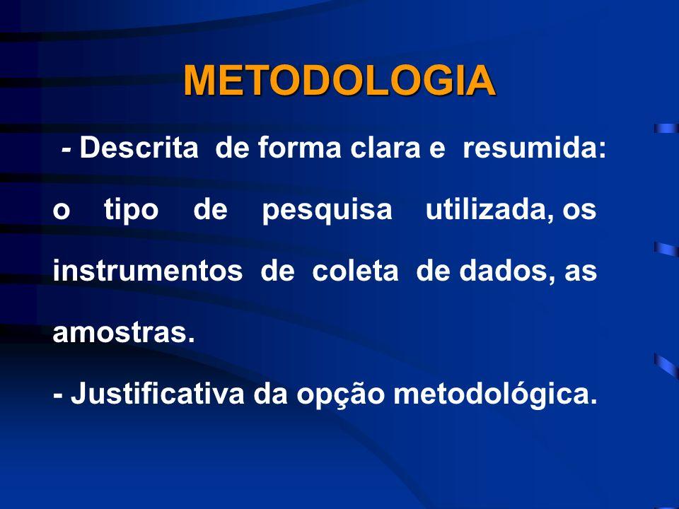- Descrita de forma clara e resumida: o tipo de pesquisa utilizada, os instrumentos de coleta de dados, as amostras. - Justificativa da opção metodoló