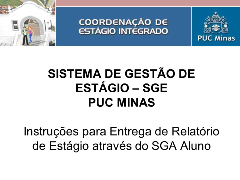SISTEMA DE GESTÃO DE ESTÁGIO – SGE PUC MINAS Instruções para Entrega de Relatório de Estágio através do SGA Aluno