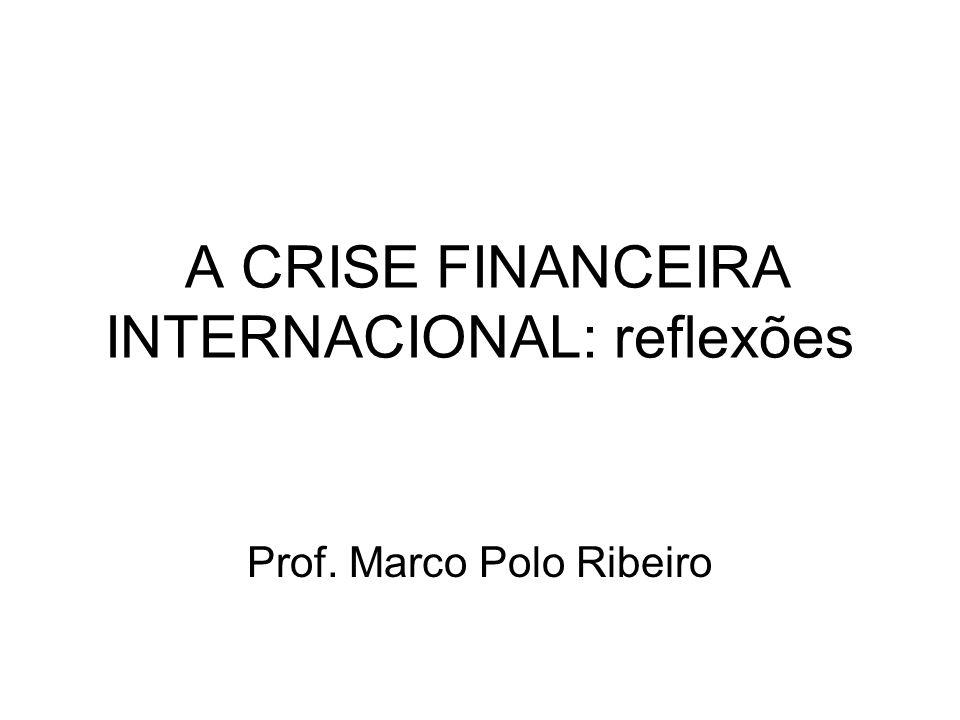 A CRISE FINANCEIRA INTERNACIONAL: reflexões Prof. Marco Polo Ribeiro