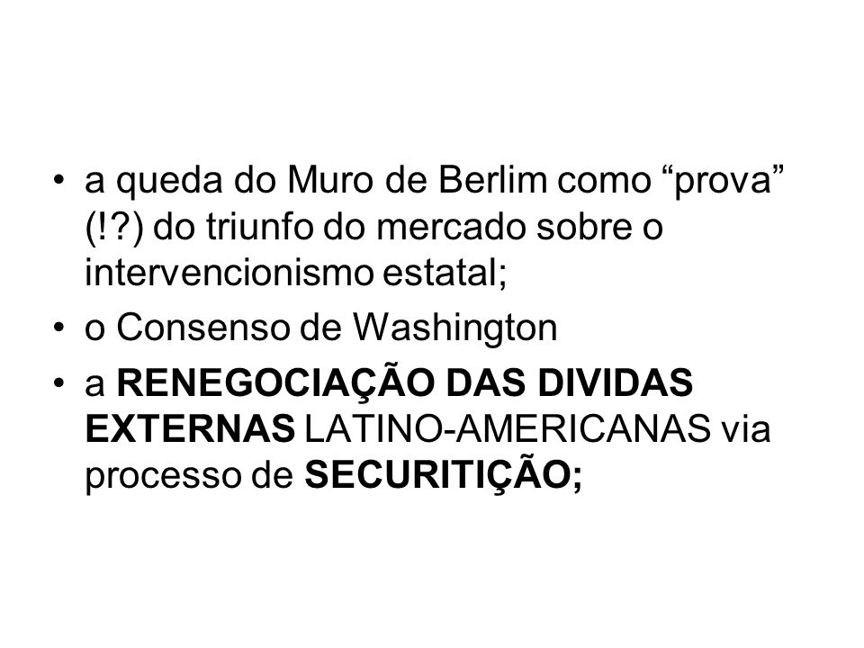 a queda do Muro de Berlim como prova (!?) do triunfo do mercado sobre o intervencionismo estatal; o Consenso de Washington a RENEGOCIAÇÃO DAS DIVIDAS EXTERNAS LATINO-AMERICANAS via processo de SECURITIÇÃO;