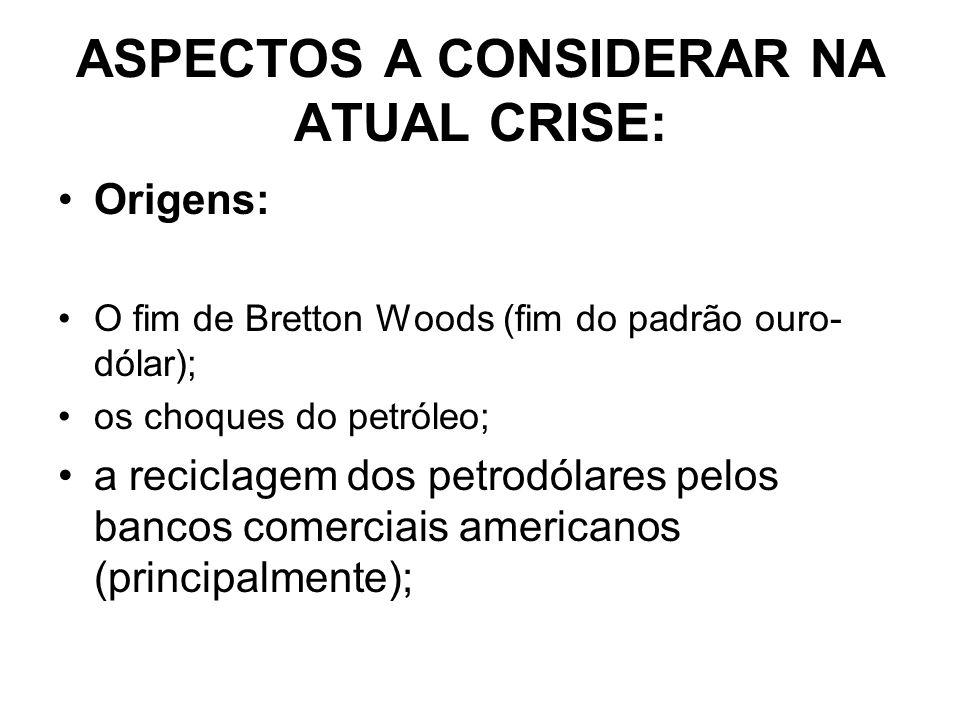 ASPECTOS A CONSIDERAR NA ATUAL CRISE: Origens: O fim de Bretton Woods (fim do padrão ouro- dólar); os choques do petróleo; a reciclagem dos petrodólares pelos bancos comerciais americanos (principalmente);