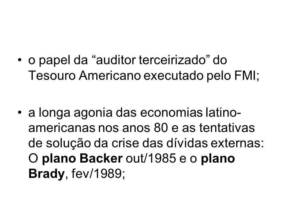 o papel da auditor terceirizado do Tesouro Americano executado pelo FMI; a longa agonia das economias latino- americanas nos anos 80 e as tentativas de solução da crise das dívidas externas: O plano Backer out/1985 e o plano Brady, fev/1989;