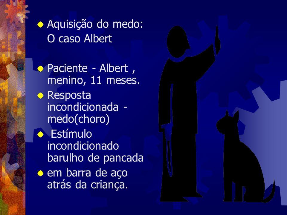 Aquisição do medo: O caso Albert Paciente - Albert, menino, 11 meses. Resposta incondicionada - medo(choro) Estímulo incondicionado barulho de pancada