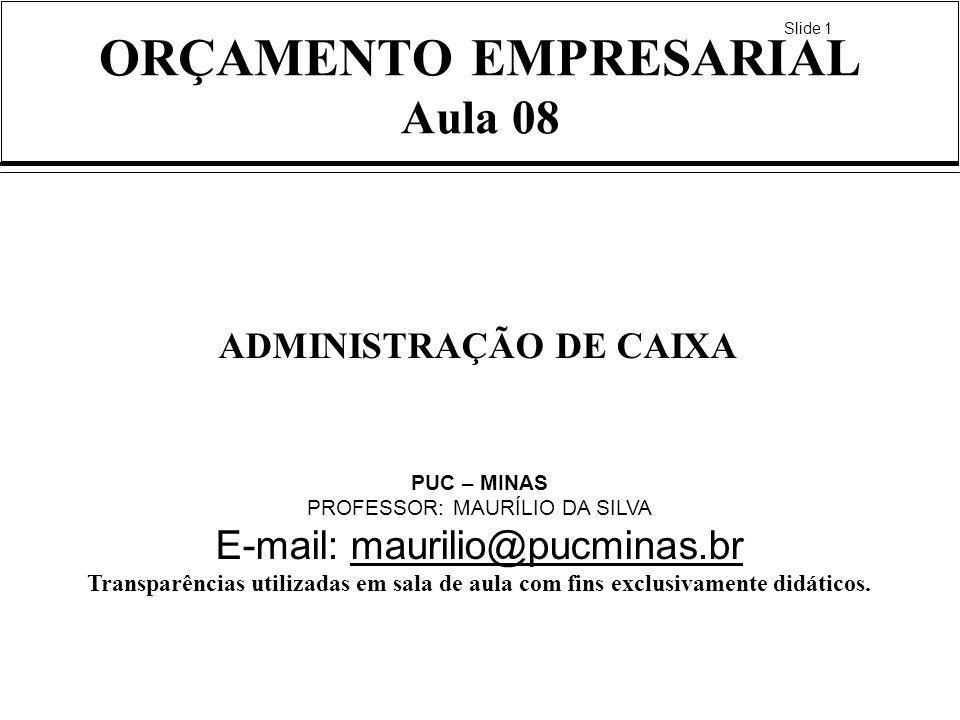 Slide 1 ORÇAMENTO EMPRESARIAL Aula 08 ADMINISTRAÇÃO DE CAIXA PUC – MINAS PROFESSOR: MAURÍLIO DA SILVA E-mail: maurilio@pucminas.brmaurilio@pucminas.br