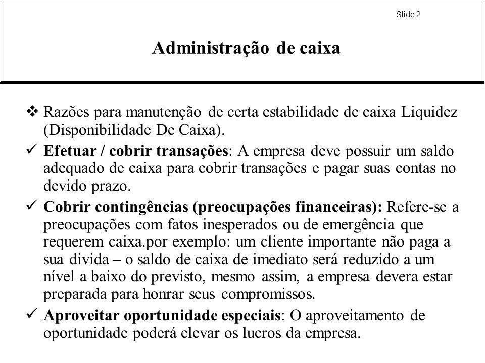 Slide 2 Administração de caixa Razões para manutenção de certa estabilidade de caixa Liquidez (Disponibilidade De Caixa). Efetuar / cobrir transações: