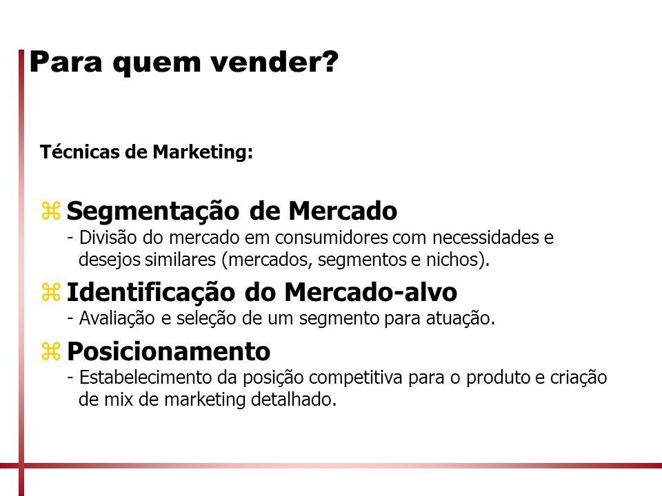 Para quem vender? Técnicas de Marketing: zSegmentação de Mercado - Divisão do mercado em consumidores com necessidades e desejos similares (mercados,