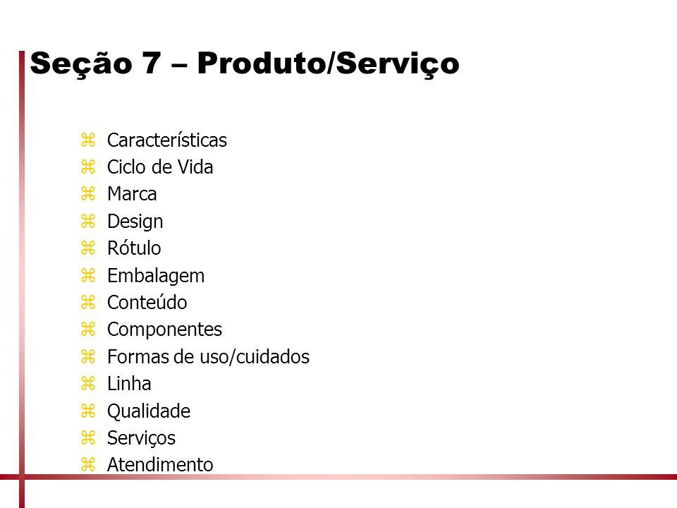 Seção 7 – Produto/Serviço zCaracterísticas zCiclo de Vida zMarca zDesign zRótulo zEmbalagem zConteúdo zComponentes zFormas de uso/cuidados zLinha zQua