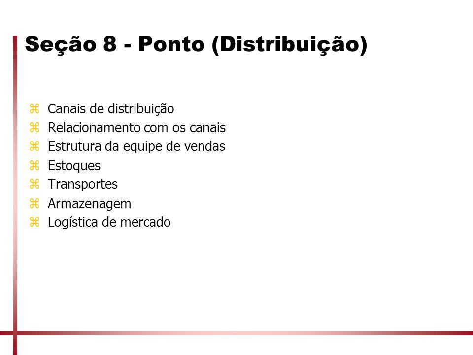 Seção 8 - Ponto (Distribuição) zCanais de distribuição zRelacionamento com os canais zEstrutura da equipe de vendas zEstoques zTransportes zArmazenage