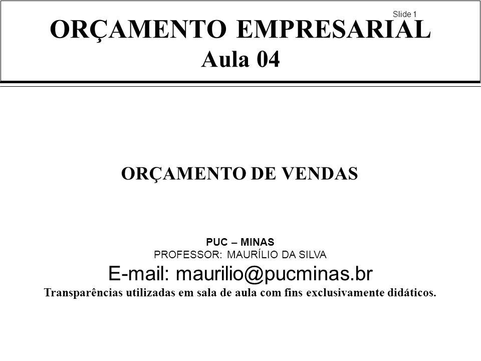 Slide 1 ORÇAMENTO EMPRESARIAL Aula 04 ORÇAMENTO DE VENDAS PUC – MINAS PROFESSOR: MAURÍLIO DA SILVA E-mail: maurilio@pucminas.br Transparências utiliza