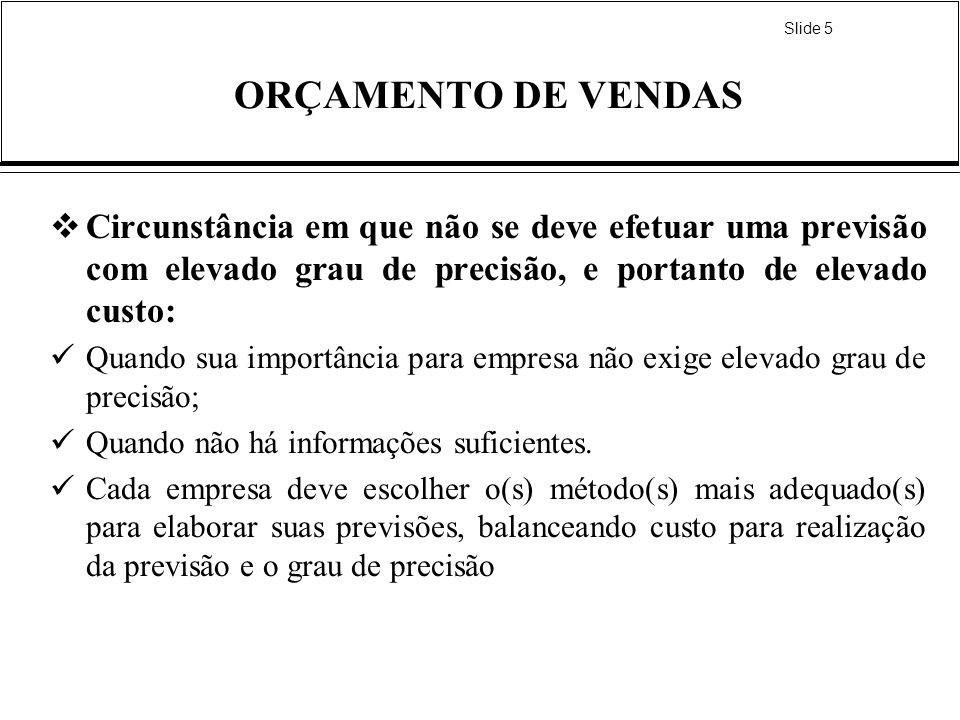 Slide 6 ORÇAMENTO DE VENDAS Os métodos de previsão usualmente utilizados na elaboração do orçamento de vendas seguem uma classificação efetuada por KOTLER (1996) quanto às fontes de informações e são: Método baseado no que se diz; Método baseado no que se faz; e Método baseado no que se fez.
