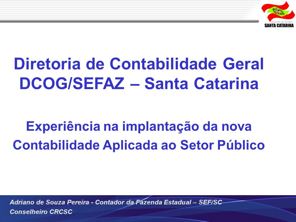 Adriano de Souza Pereira - Contador da Fazenda Estadual – SEF/SC Conselheiro CRCSC Desenvolvimento/Manutenção de Sistema de Controle da Gestão Sistema Integrado de Planejamento e Gestão Fiscal Implantação no ano de 2009 Utilizado por todos os Poderes e órgãos do Governo do Estado