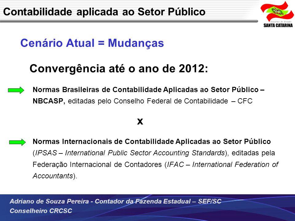 Adriano de Souza Pereira - Contador da Fazenda Estadual – SEF/SC Conselheiro CRCSC Cenário Atual = Mudanças Convergência até o ano de 2012: Normas Bra